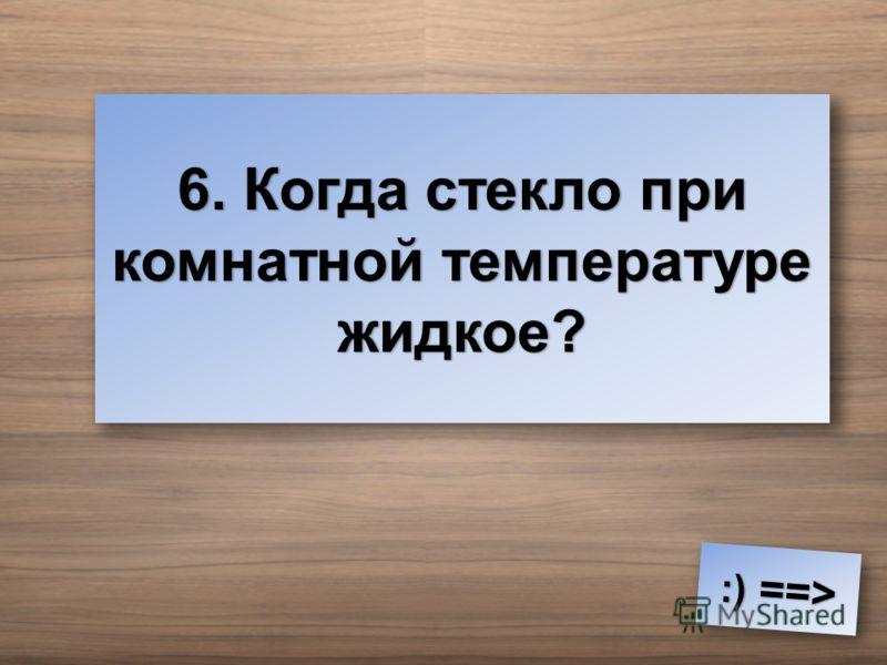 6. Когда стекло при комнатной температуре жидкое? :) ==> :) ==>