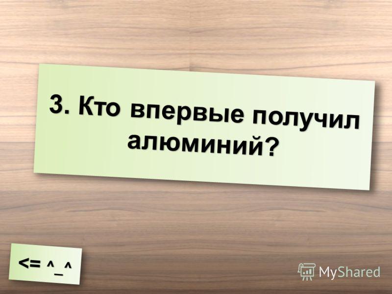 3. Кто впервые получил алюминий?