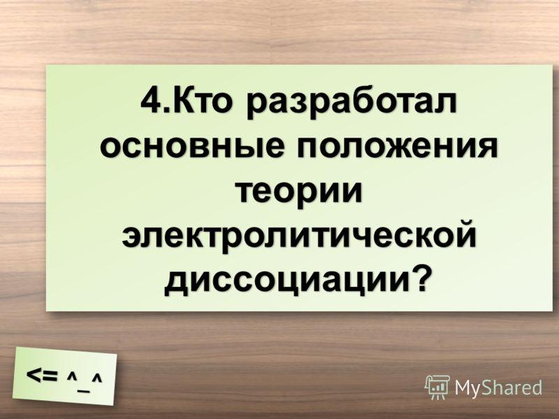 4.Кто разработал основные положения теории электролитической диссоциации?