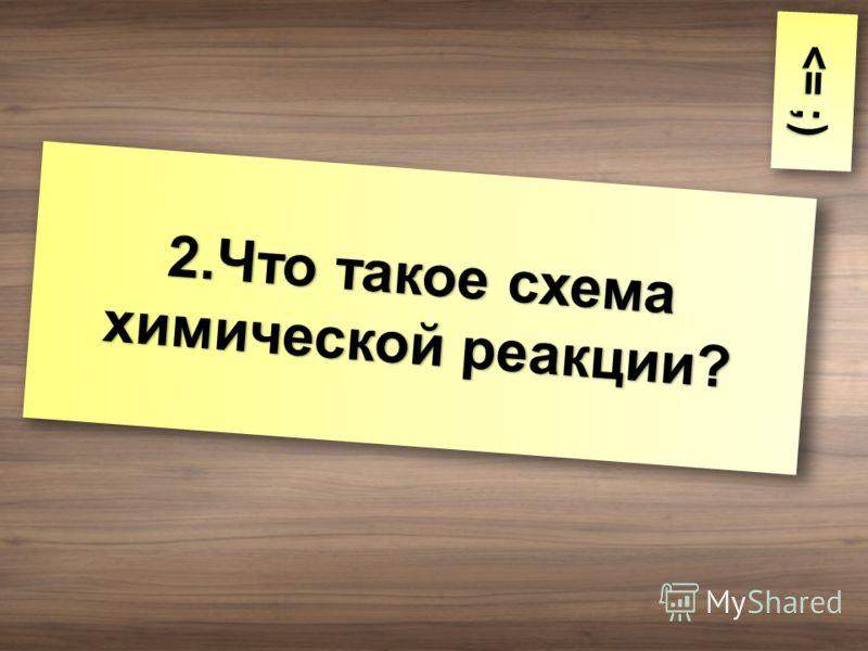 2.Что такое схема химической реакции?