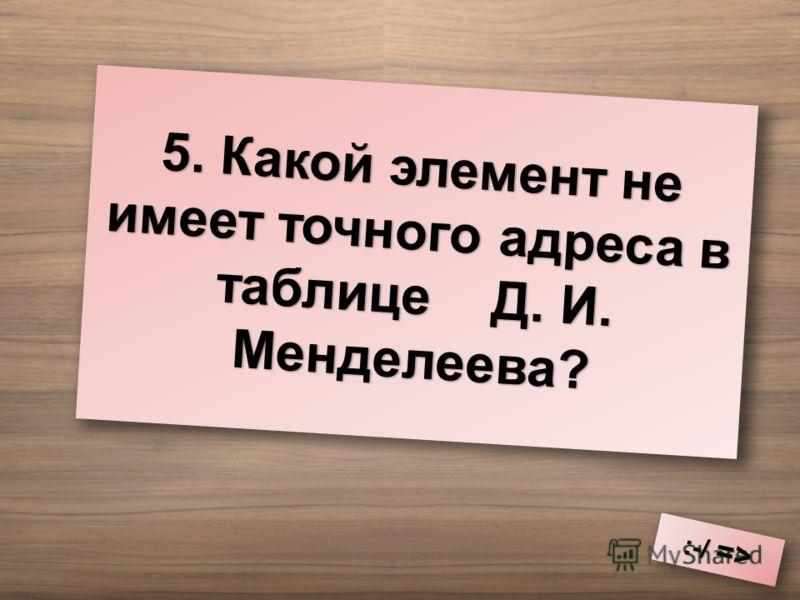 5. Какой элемент не имеет точного адреса в таблице Д. И. Менделеева? :-/ => :-/ =>