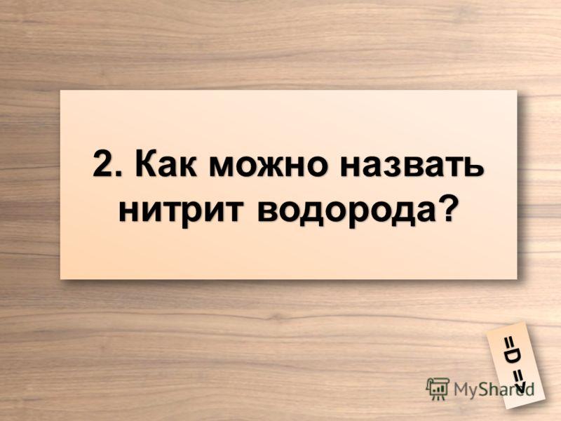 2. Как можно назвать нитрит водорода? =D => =D =>
