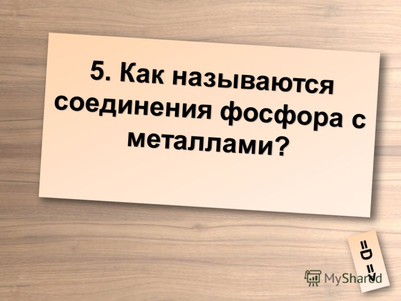 5. Как называются соединения фосфора с металлами? =D => =D =>
