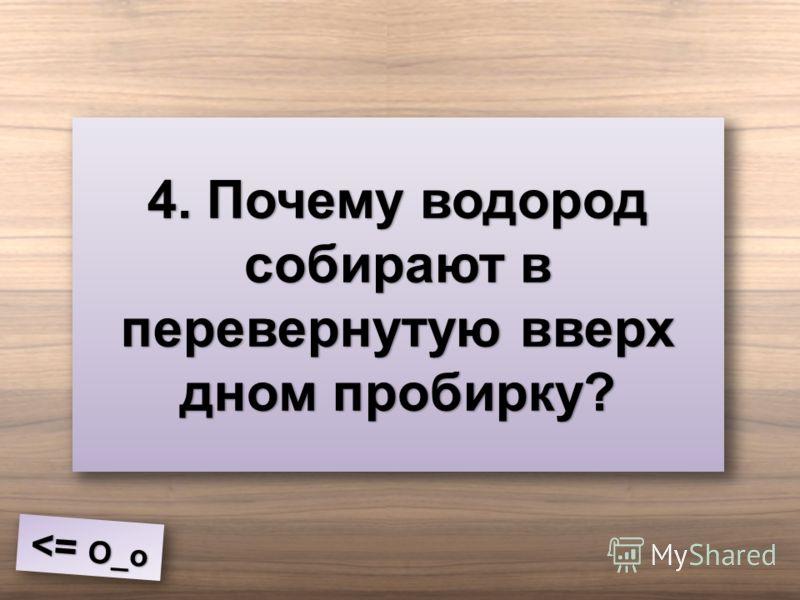4. Почему водород собирают в перевернутую вверх дном пробирку?