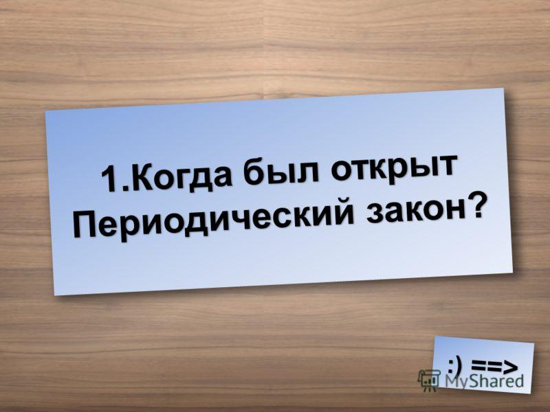 1.Когда был открыт Периодический закон? :) ==> :) ==>