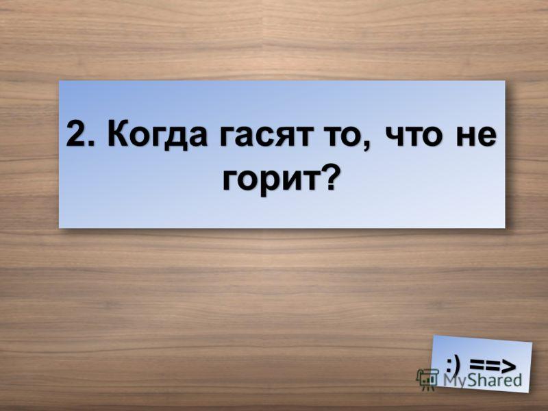 2. Когда гасят то, что не горит? :) ==> :) ==>
