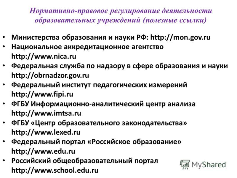Нормативно-правовое регулирование деятельности образовательных учреждений (полезные ссылки) Министерства образования и науки РФ: http://mon.gov.ru Национальное аккредитационное агентство http://www.nica.ru Федеральная служба по надзору в сфере образо