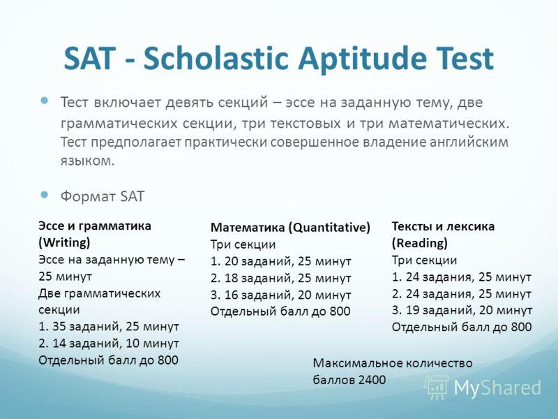 SAT - Scholastic Aptitude Test Тест включает девять секций – эссе на заданную тему, две грамматических секции, три текстовых и три математических. Тест предполагает практически совершенное владение английским языком. Формат SAT Эссе и грамматика (Wri