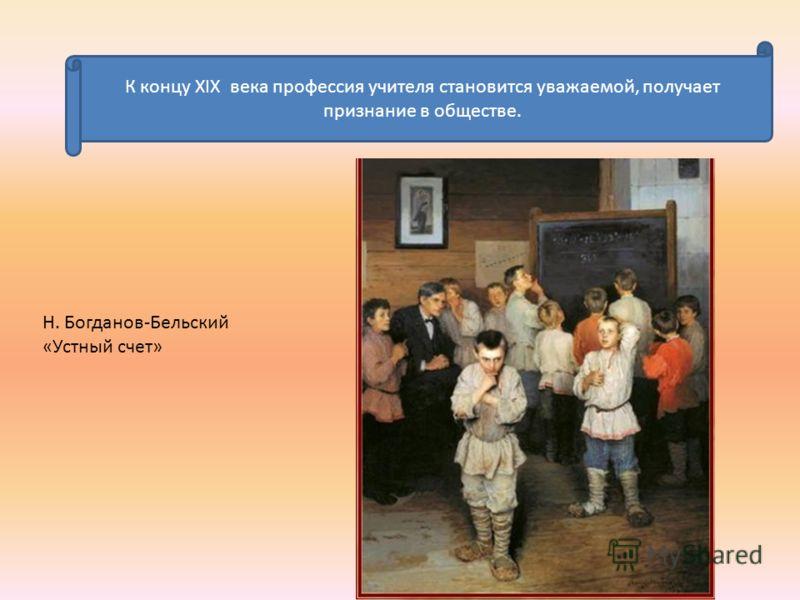 К концу XIX века профессия учителя становится уважаемой, получает признание в обществе. Н. Богданов-Бельский «Устный счет»
