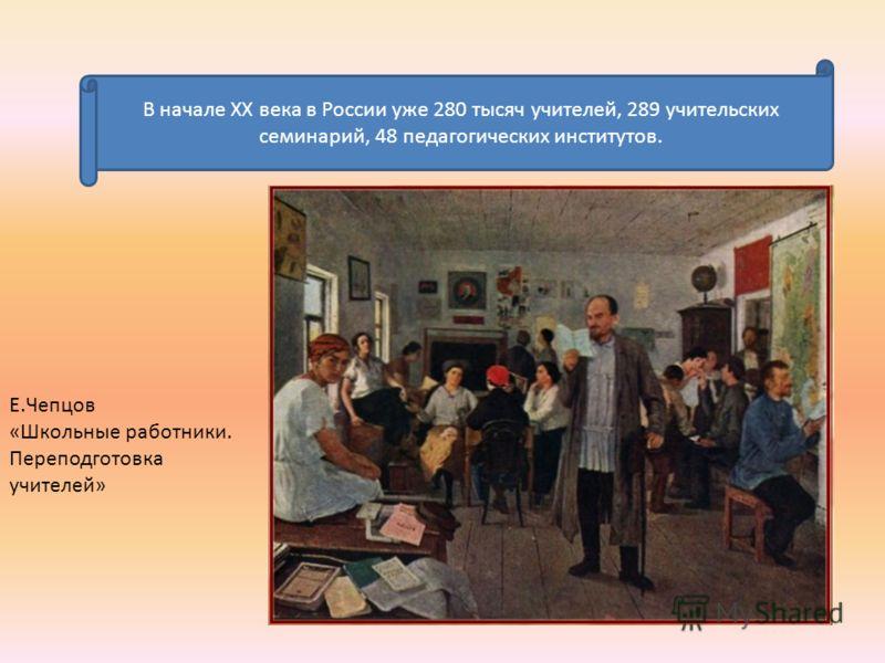 В начале XX века в России уже 280 тысяч учителей, 289 учительских семинарий, 48 педагогических институтов. Е.Чепцов «Школьные работники. Переподготовка учителей»