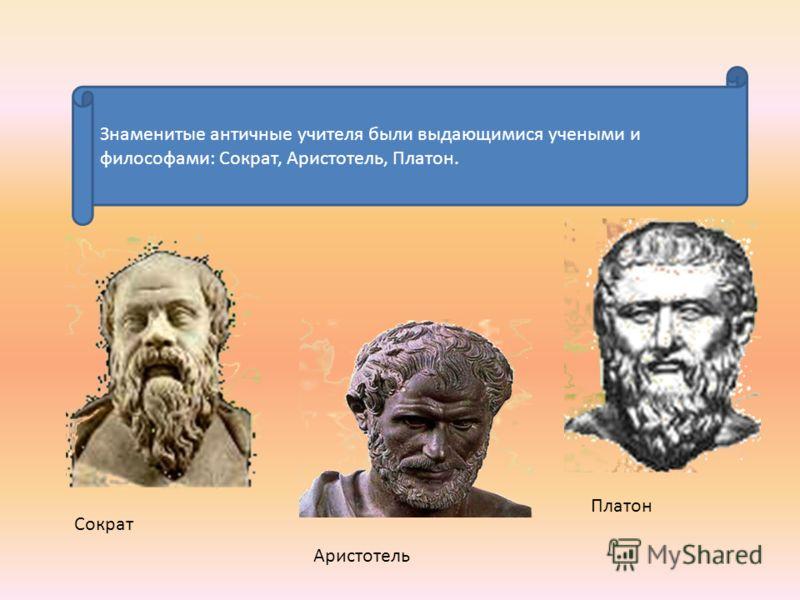 Знаменитые античные учителя были выдающимися учеными и философами: Сократ, Аристотель, Платон. Сократ Аристотель Платон