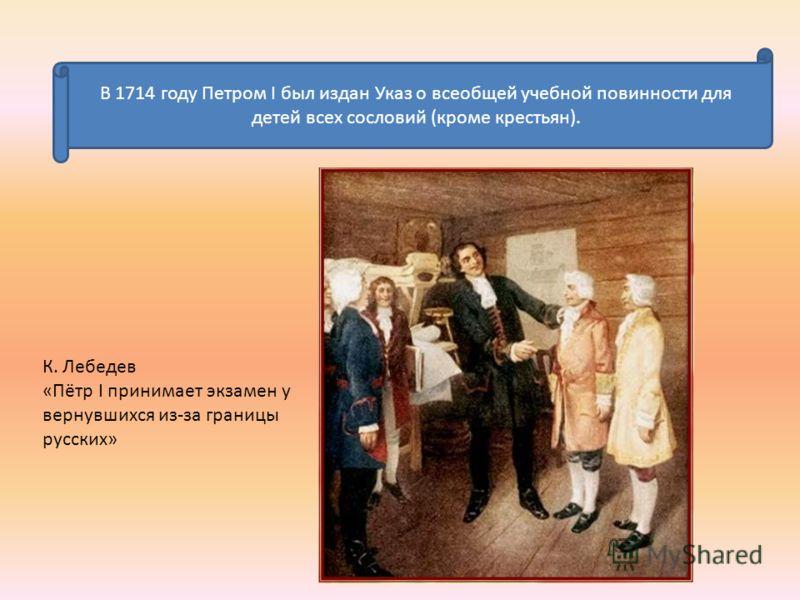 В 1714 году Петром I был издан Указ о всеобщей учебной повинности для детей всех сословий (кроме крестьян). К. Лебедев «Пётр I принимает экзамен у вернувшихся из-за границы русских»