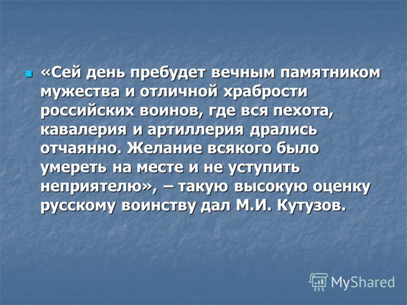 «Сей день пребудет вечным памятником мужества и отличной храбрости российских воинов, где вся пехота, кавалерия и артиллерия дрались отчаянно. Желание всякого было умереть на месте и не уступить неприятелю», – такую высокую оценку русскому воинству д