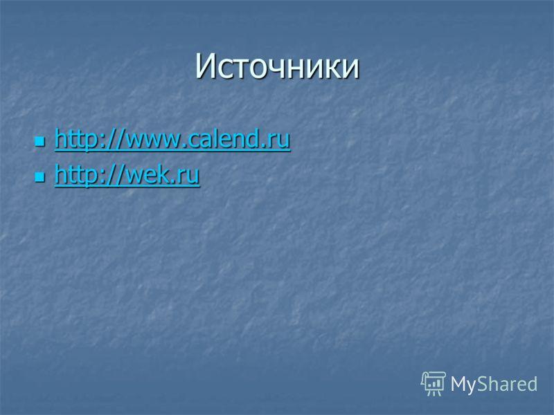 Источники http://www.calend.ru http://www.calend.ru http://www.calend.ru http://wek.ru http://wek.ru http://wek.ru