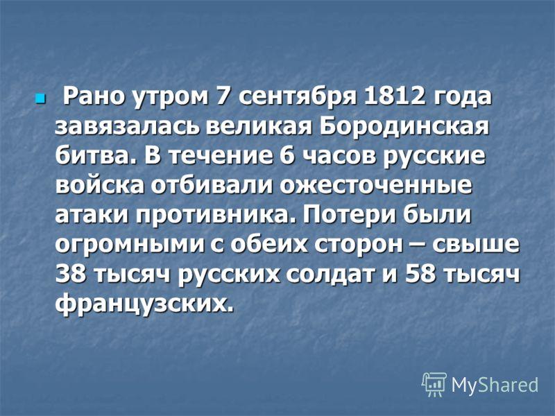 Рано утром 7 сентября 1812 года завязалась великая Бородинская битва. В течение 6 часов русские войска отбивали ожесточенные атаки противника. Потери были огромными с обеих сторон – свыше 38 тысяч русских солдат и 58 тысяч французских. Рано утром 7 с