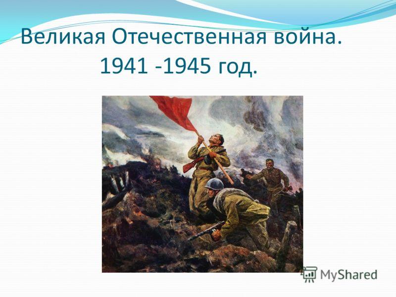 Великая Отечественная война. 1941 -1945 год.
