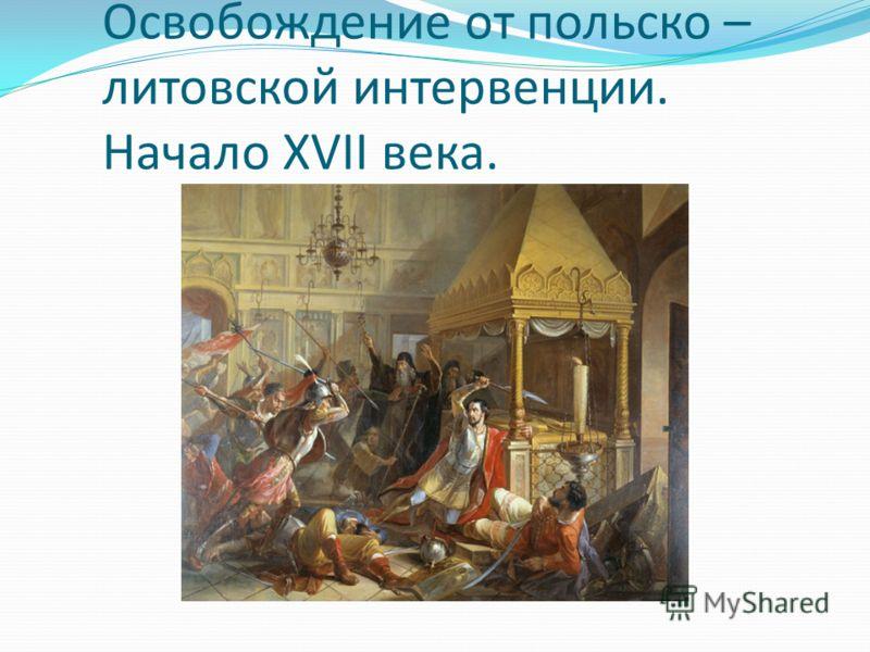 Освобождение от польско – литовской интервенции. Начало XVII века.