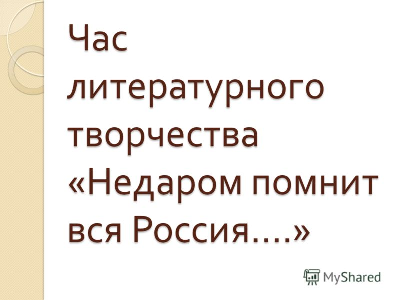 Час литературного творчества « Недаром помнит вся Россия ….»
