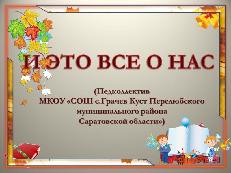 (Педколлектив МКОУ «СОШ с.Грачев Куст Перелюбского муниципального района Саратовской области»)