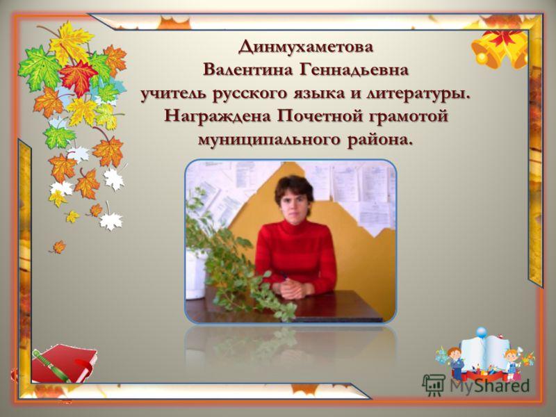 Динмухаметова Валентина Геннадьевна учитель русского языка и литературы. Награждена Почетной грамотой муниципального района.