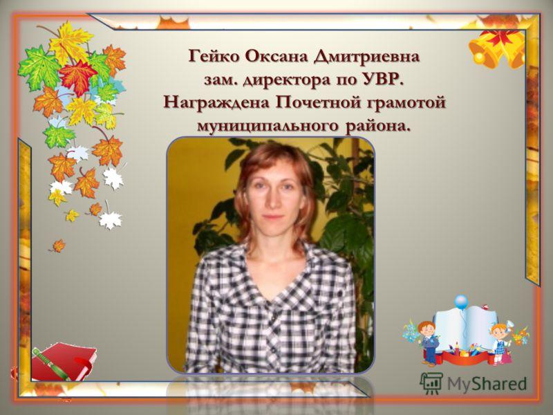 Гейко Оксана Дмитриевна зам. директора по УВР. Награждена Почетной грамотой муниципального района.