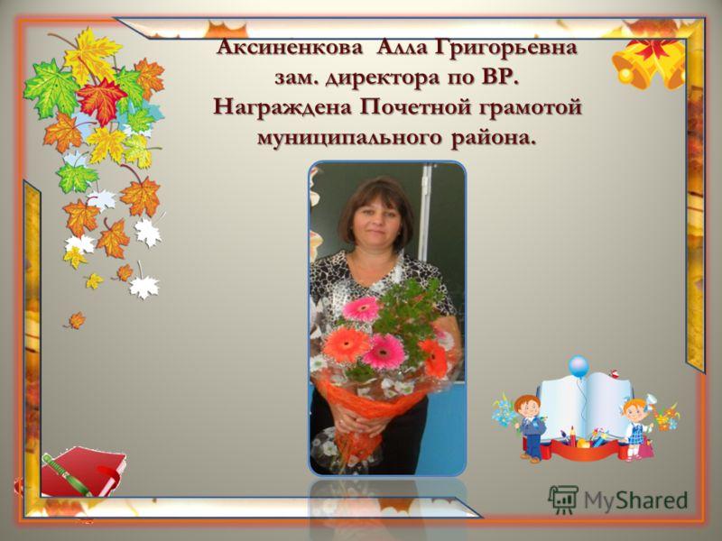 Аксиненкова Алла Григорьевна зам. директора по ВР. Награждена Почетной грамотой муниципального района.