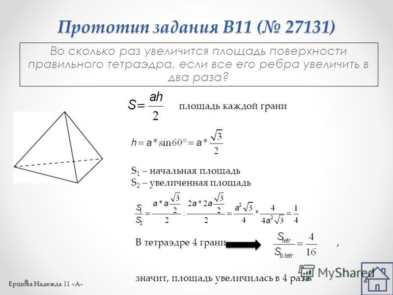 Прототип задания B11 ( 27131) Во сколько раз увеличится площадь поверхности правильного тетраэдра, если все его ребра увеличить в два раза? площадь каждой грани S 1 – начальная площадь S 2 – увеличенная площадь В тетраэдре 4 грани, значит, площадь ув