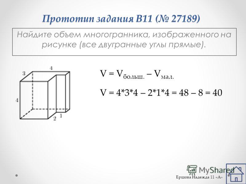 Прототип задания B11 ( 27189) Найдите объем многогранника, изображенного на рисунке (все двугранные углы прямые). V = V больш. – V мал. V = 4*3*4 – 2*1*4 = 48 – 8 = 40 Ершова Надежда 11 «А»