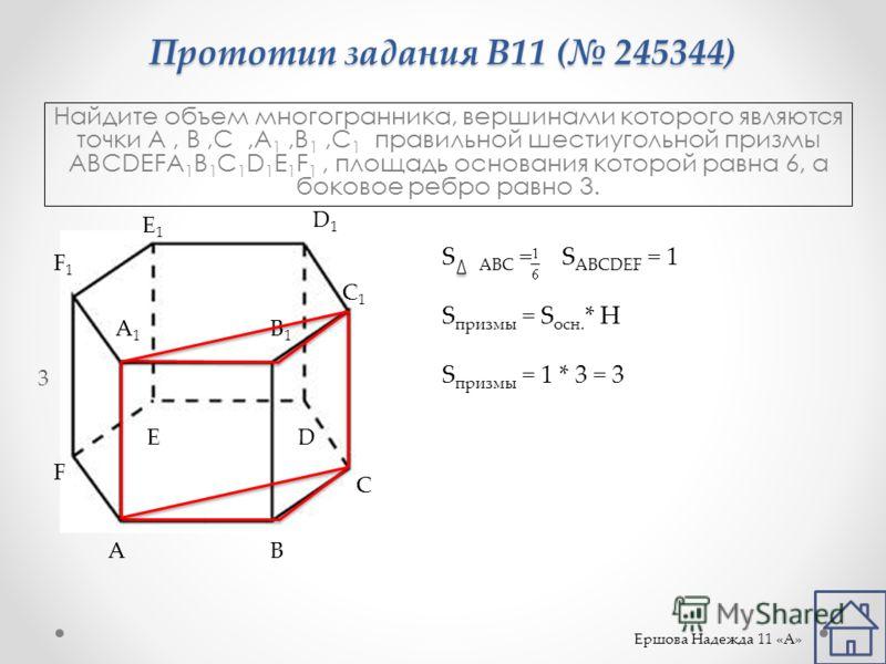Прототип задания B11 ( 245344) Найдите объем многогранника, вершинами которого являются точки A, B,C,A 1,B 1,C 1 правильной шестиугольной призмы ABCDEFA 1 B 1 C 1 D 1 E 1 F 1, площадь основания которой равна 6, а боковое ребро равно 3. AB C DE F A1A1
