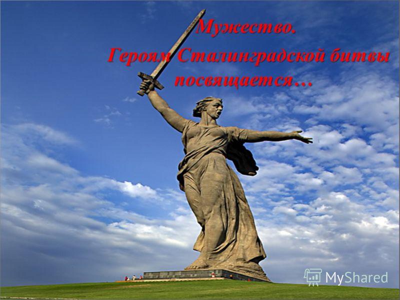 Мужество. Мужество. Героям Сталинградской битвы посвящается … Героям Сталинградской битвы посвящается …