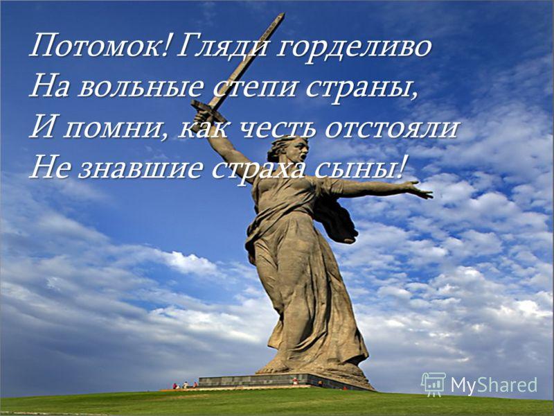 Потомок! Гляди горделиво На вольные степи страны, И помни, как честь отстояли Не знавшие страха сыны!