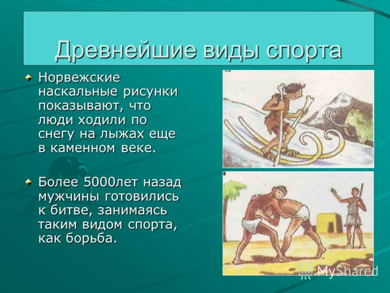 Древнейшие виды спорта Норвежские наскальные рисунки показывают, что люди ходили по снегу на лыжах еще в каменном веке. Более 5000лет назад мужчины готовились к битве, занимаясь таким видом спорта, как борьба.