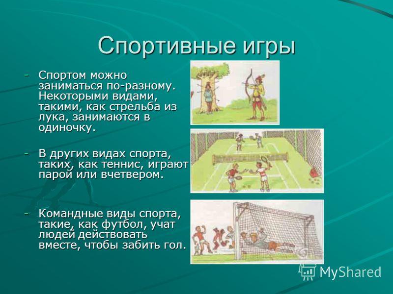 Спортивные игры -С-С-С-Спортом можно заниматься по-разному. Некоторыми видами, такими, как стрельба из лука, занимаются в одиночку. -В-В-В-В других видах спорта, таких, как теннис, играют парой или вчетвером. -К-К-К-Командные виды спорта, такие, как