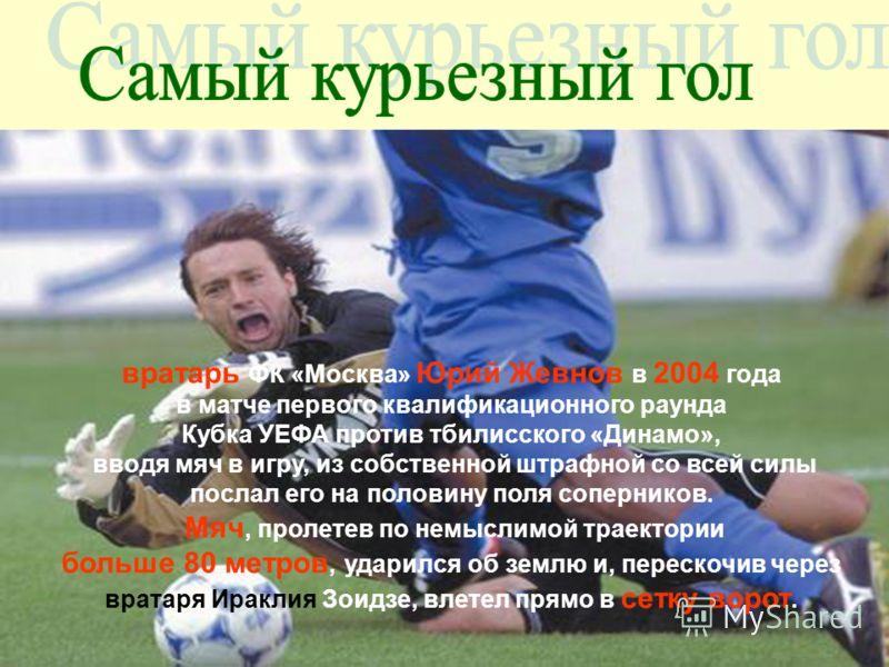 вратарь ФК «Москва» Юрий Жевнов в 2004 года в матче первого квалификационного раунда Кубка УЕФА против тбилисского «Динамо», вводя мяч в игру, из собственной штрафной со всей силы послал его на половину поля соперников. Мяч, пролетев по немыслимой тр
