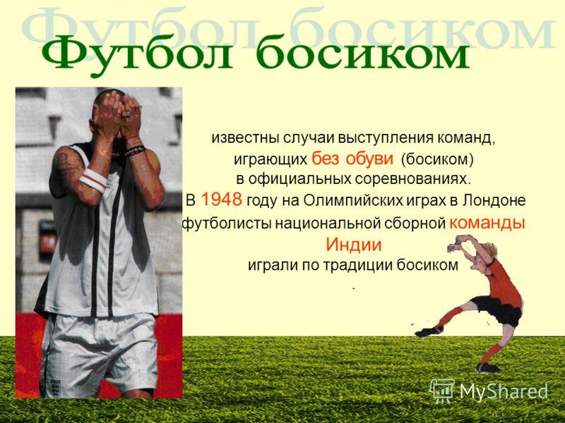 известны случаи выступления команд, играющих без обуви (босиком) в официальных соревнованиях. В 1948 году на Олимпийских играх в Лондоне футболисты национальной сборной команды Индии играли по традиции босиком.