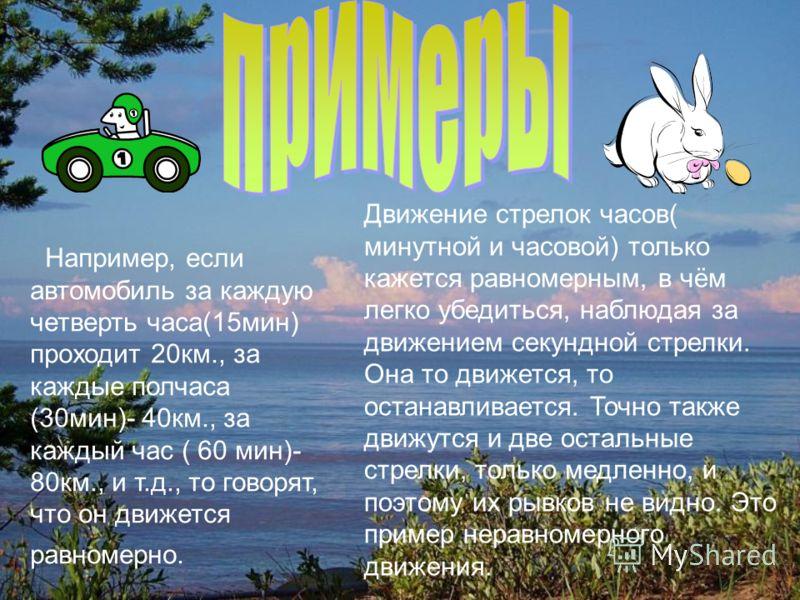 Например, если автомобиль за каждую четверть часа(15мин) проходит 20км., за каждые полчаса (30мин)- 40км., за каждый час ( 60 мин)- 80км., и т.д., то говорят, что он движется равномерно. Движение стрелок часов( минутной и часовой) только кажется равн