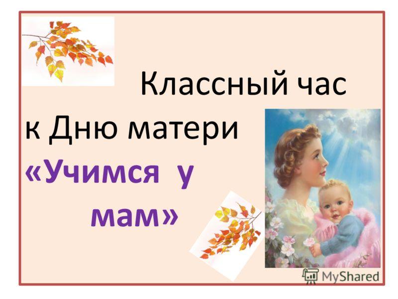 Классный час к Дню матери «Учимся у мам»