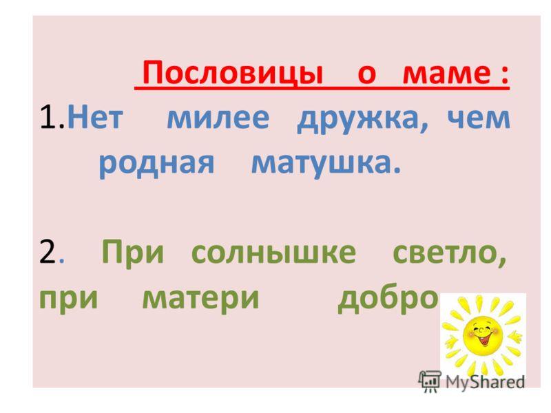 Пословицы о маме : 1.Нет милее дружка, чем родная матушка. 2. При солнышке светло, при матери добро.
