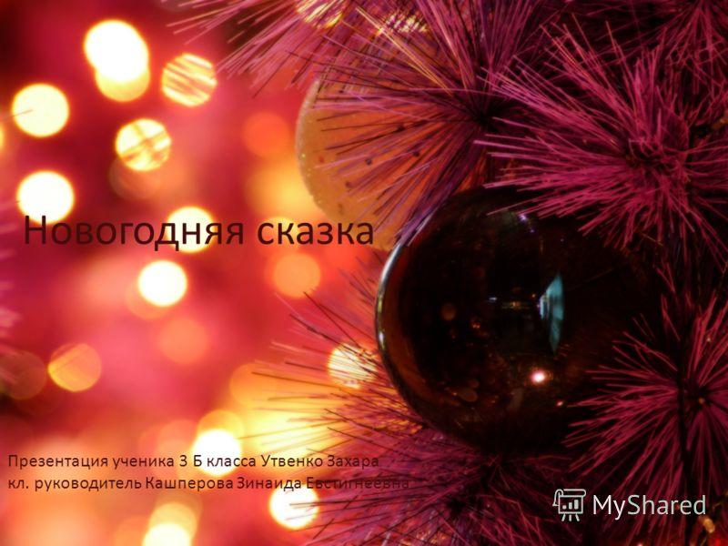 Новогодняя сказка Презентация ученика 3 Б класса Утвенко Захара кл. руководитель Кашперова Зинаида Евстигнеевна