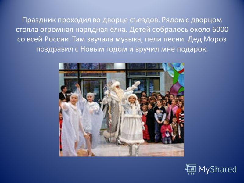 Праздник проходил во дворце съездов. Рядом с дворцом стояла огромная нарядная ёлка. Детей собралось около 6000 со всей России. Там звучала музыка, пели песни. Дед Мороз поздравил с Новым годом и вручил мне подарок.