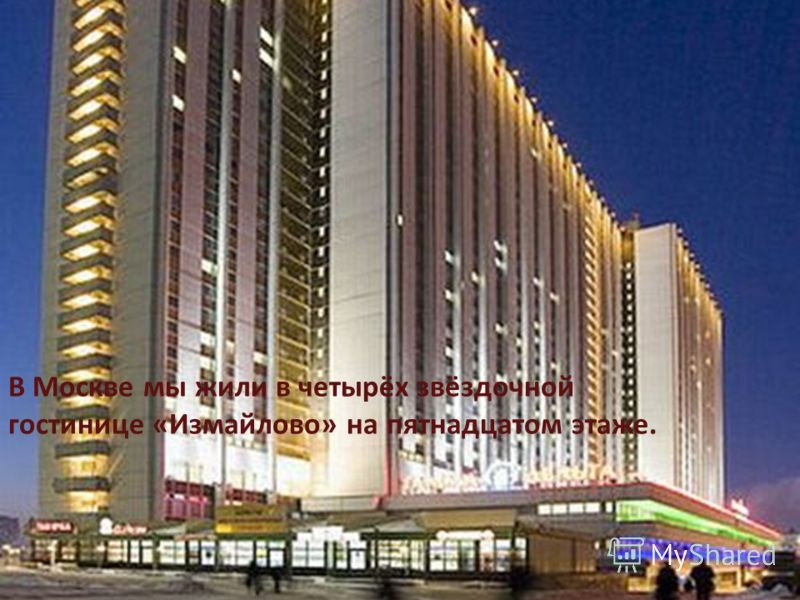 В Москве мы жили в четырёх звёздочной гостинице «Измайлово» на пятнадцатом этаже. Вся Москва как на ладони! В Москве мы жили в четырёх звёздочной гостинице «Измайлово» на пятнадцатом этаже.