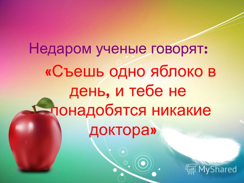 Недаром ученые говорят : « Съешь одно яблоко в день, и тебе не понадобятся никакие доктора »