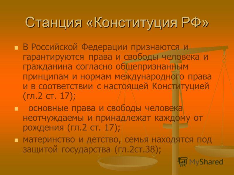 Станция «Конституция РФ» В Российской Федерации признаются и гарантируются права и свободы человека и гражданина согласно общепризнанным принципам и нормам международного права и в соответствии с настоящей Конституцией (гл.2 ст. 17); основные права и