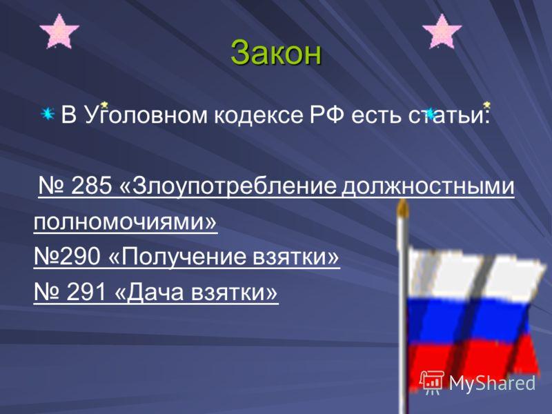 Закон В Уголовном кодексе РФ есть статьи: 285 «Злоупотребление должностными полномочиями» 290 «Получение взятки» 291 «Дача взятки»