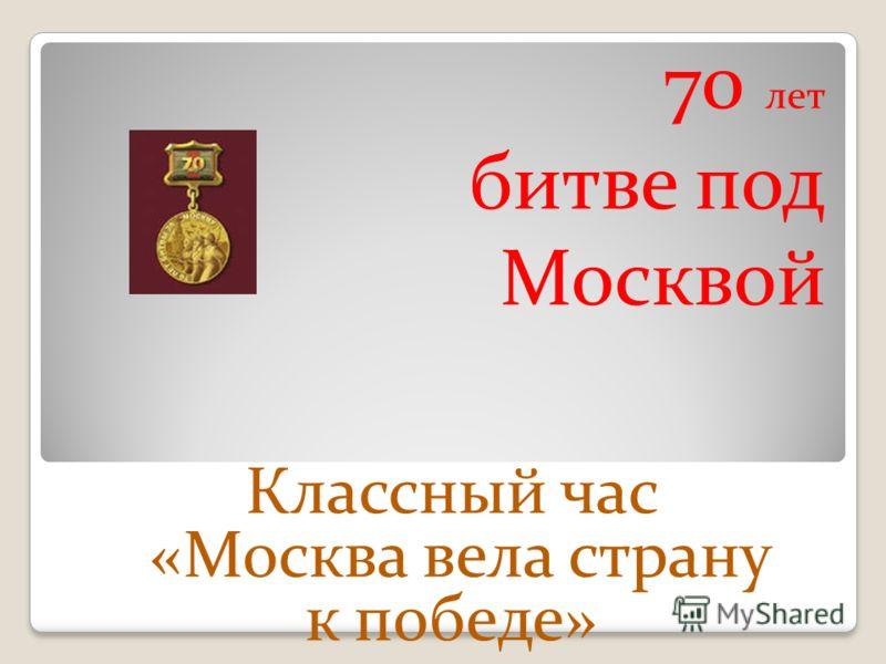 70 лет битве под Москвой Классный час «Москва вела страну к победе»