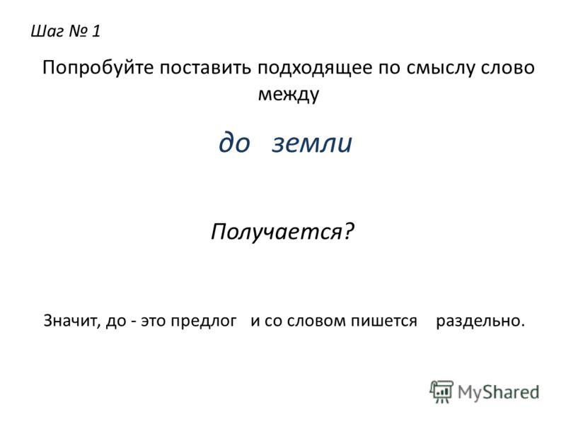 Шаг 1 Попробуйте поставить подходящее по смыслу слово между до земли Получается? Значит, до - этопредлоги со словом пишетсяраздельно.