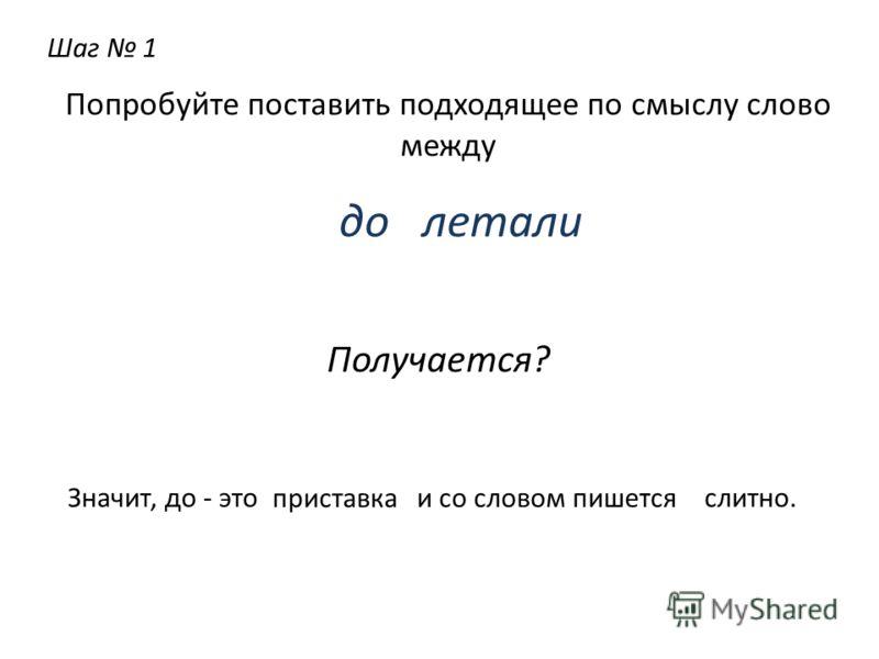 Шаг 1 Попробуйте поставить подходящее по смыслу слово между до летали Получается? Значит, до - это приставка и со словом пишется слитно.