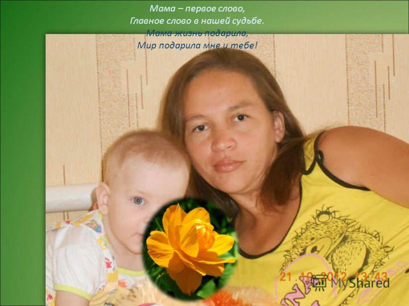 Мама – первое слово, Главное слово в нашей судьбе. Мама жизнь подарила, Мир подарила мне и тебе!