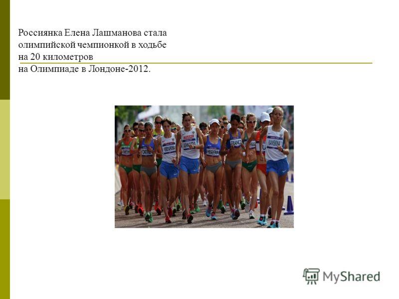 Россиянка Елена Лашманова стала олимпийской чемпионкой в ходьбе на 20 километров на Олимпиаде в Лондоне-2012.