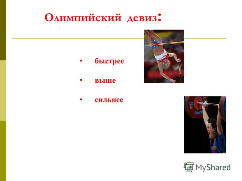 Олимпийский девиз : быстрее выше сильнее